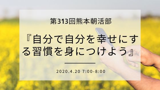 4/20(月)7:00-8:00 第313回熊本朝活部『自分で自分を幸せにする習慣を身につけよう』